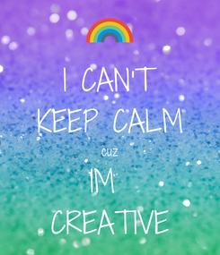 Poster: I CAN'T KEEP CALM cuz IM  CREATIVE