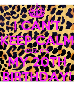 Poster: I CAN'T KEEP CALM CUZ IT'S MY 20TH BIRTHDAY!