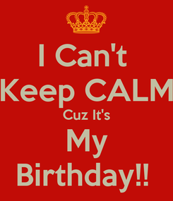 Poster: I Can't  Keep CALM Cuz It's My Birthday!!