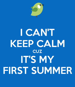 Poster: I CAN'T KEEP CALM CUZ IT'S MY FIRST SUMMER