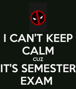Poster: I CAN'T KEEP CALM CUZ IT'S SEMESTER EXAM