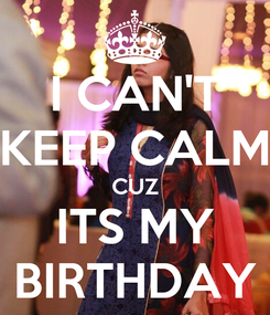 Poster: I CAN'T KEEP CALM CUZ ITS MY BIRTHDAY