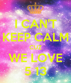 Poster: I CAN'T KEEP CALM CUZ WE LOVE 5 13