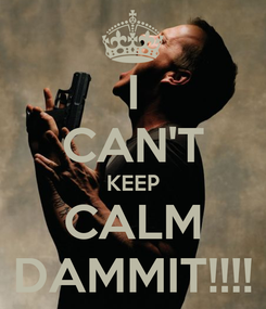 Poster: I CAN'T KEEP CALM DAMMIT!!!!