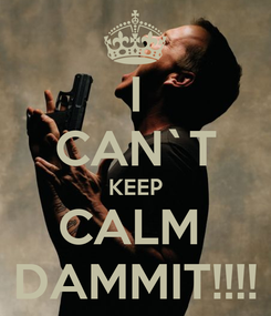 Poster: I CAN`T KEEP CALM  DAMMIT!!!!