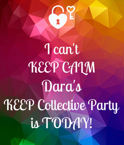 Poster: I can't KEEP CALM Dara's KEEP Collective Party is TODAY!