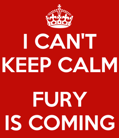 Poster: I CAN'T KEEP CALM  FURY IS COMING