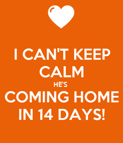 Poster: I CAN'T KEEP CALM HE'S  COMING HOME IN 14 DAYS!