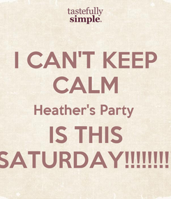 Poster: I CAN'T KEEP CALM Heather's Party  IS THIS SATURDAY!!!!!!!!!