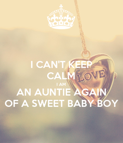 Poster: I CAN'T KEEP CALM I AM AN AUNTIE AGAIN OF A SWEET BABY BOY