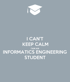 Poster: I CAN'T  KEEP CALM I'AM AN INFORMATICS ENGINEERING STUDENT