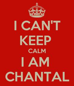 Poster: I CAN'T KEEP  CALM I AM  CHANTAL