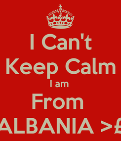 Poster: I Can't Keep Calm I am  From  ALBANIA >£