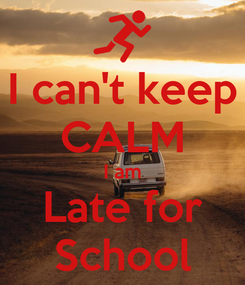 Poster: I can't keep CALM I am Late for School