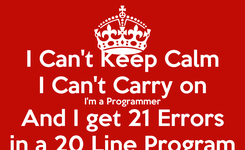 Poster: I Can't Keep Calm I Can't Carry on I'm a Programmer And I get 21 Errors in a 20 Line Program