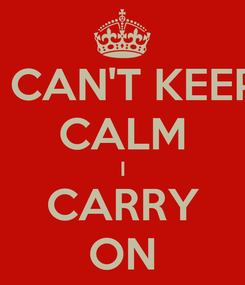 Poster: I CAN'T KEEP CALM I CARRY ON