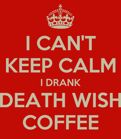 Poster: I CAN'T KEEP CALM I DRANK DEATH WISH COFFEE