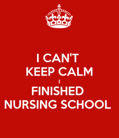 Poster: I CAN'T  KEEP CALM I FINISHED  NURSING SCHOOL