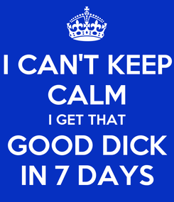 Poster: I CAN'T KEEP CALM I GET THAT GOOD DICK IN 7 DAYS