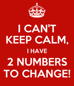 Poster: I CAN'T KEEP CALM, I HAVE 2 NUMBERS TO CHANGE!