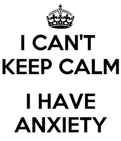 Poster: I CAN'T  KEEP CALM  I HAVE ANXIETY