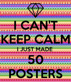 Poster: I CAN'T KEEP CALM I JUST MADE  50 POSTERS