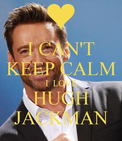 Poster: I CAN'T KEEP CALM I  LOVE HUGH JACKMAN