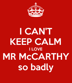 Poster: I CAN'T KEEP CALM I LOVE MR McCARTHY so badly