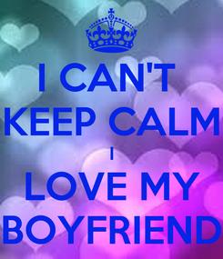 Poster: I CAN'T  KEEP CALM I LOVE MY BOYFRIEND
