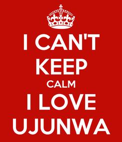 Poster: I CAN'T KEEP CALM I LOVE UJUNWA