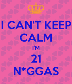 Poster: I CAN'T KEEP CALM I'M 21 N*GGAS