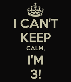 Poster: I CAN'T KEEP CALM, I'M 3!