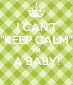 "Poster: I CAN'T ""KEEP CALM"" I'M A BABY!"