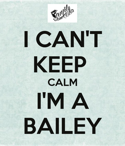Poster: I CAN'T KEEP  CALM I'M A BAILEY