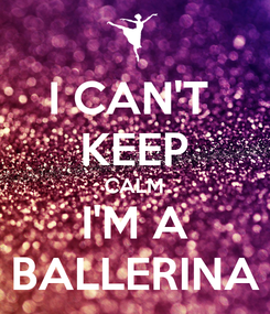 Poster: I CAN'T  KEEP CALM I'M A BALLERINA