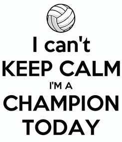 Poster: I can't KEEP CALM I'M A CHAMPION TODAY