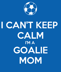 Poster: I CAN'T KEEP  CALM I'M A  GOALIE MOM