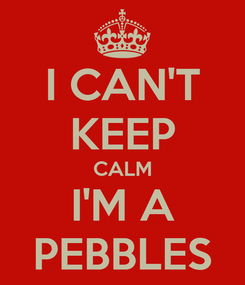 Poster: I CAN'T KEEP CALM I'M A PEBBLES