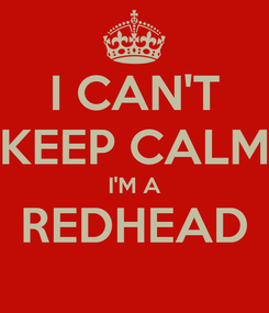 Poster: I CAN'T KEEP CALM I'M A REDHEAD