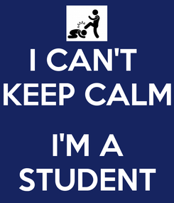Poster: I CAN'T  KEEP CALM  I'M A STUDENT