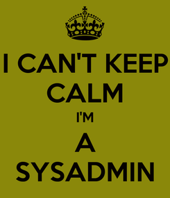 Poster: I CAN'T KEEP CALM I'M A SYSADMIN