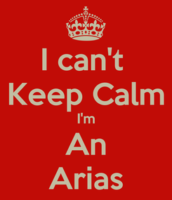 Poster: I can't  Keep Calm I'm An Arias