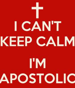 Poster: I CAN'T KEEP CALM      I'M APOSTOLIC