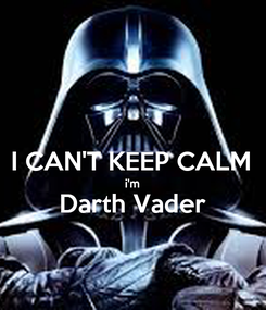 Poster:  I CAN'T KEEP CALM i'm Darth Vader