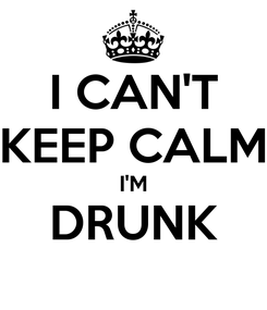 Poster: I CAN'T KEEP CALM I'M DRUNK