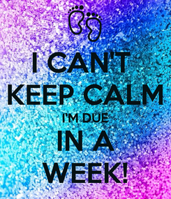 Poster: I CAN'T  KEEP CALM I'M DUE IN A WEEK!