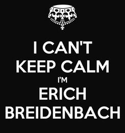 Poster: I CAN'T KEEP CALM I'M ERICH BREIDENBACH