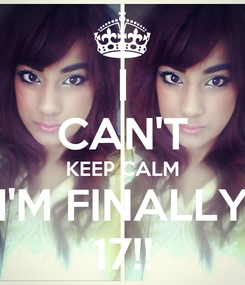 Poster: I CAN'T KEEP CALM I'M FINALLY 17!!