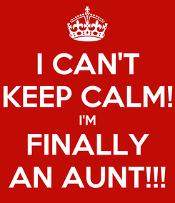 Poster: I CAN'T KEEP CALM! I'M FINALLY AN AUNT!!!