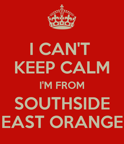 Poster: I CAN'T  KEEP CALM I'M FROM SOUTHSIDE EAST ORANGE